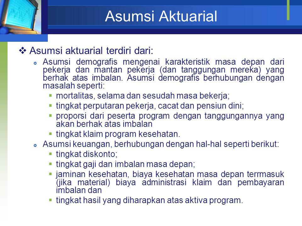 Asumsi Aktuarial  Asumsi aktuarial terdiri dari:  Asumsi demografis mengenai karakteristik masa depan dari pekerja dan mantan pekerja (dan tanggunga