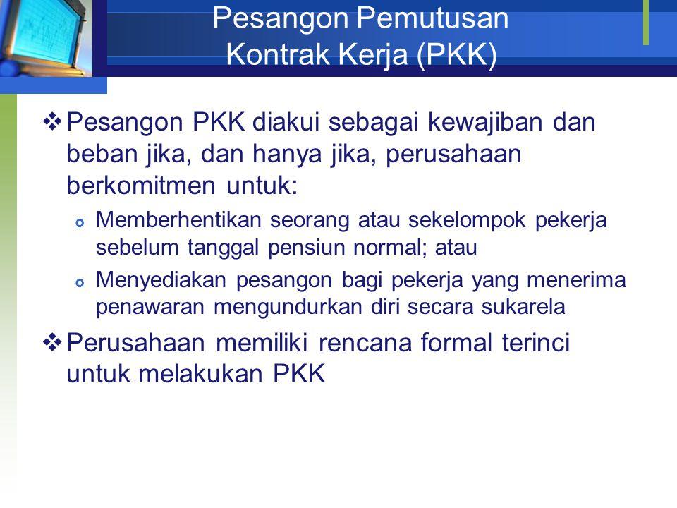 Pesangon Pemutusan Kontrak Kerja (PKK)  Pesangon PKK diakui sebagai kewajiban dan beban jika, dan hanya jika, perusahaan berkomitmen untuk:  Memberh