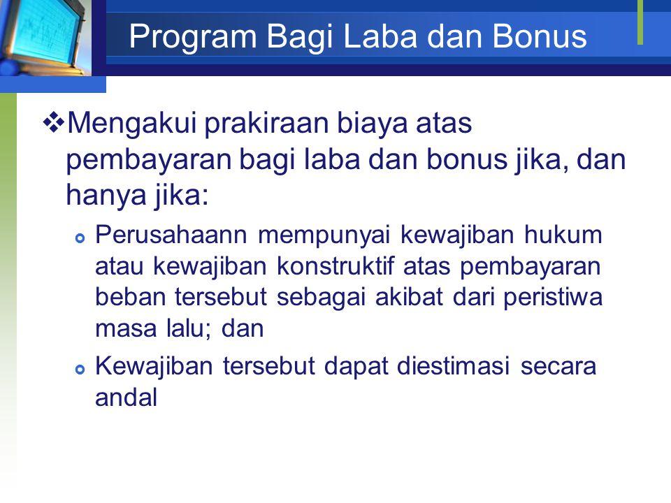 Program Bagi Laba dan Bonus  Mengakui prakiraan biaya atas pembayaran bagi laba dan bonus jika, dan hanya jika:  Perusahaann mempunyai kewajiban huk