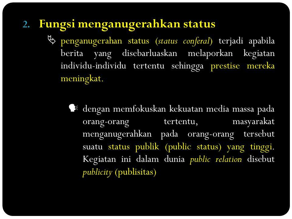 2. Fungsi menganugerahkan status  penganugerahan status (status conferal) terjadi apabila berita yang disebarluaskan melaporkan kegiatan individu-ind