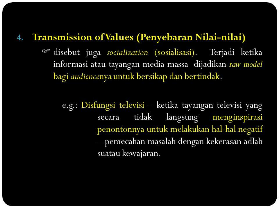 4. Transmission of Values (Penyebaran Nilai-nilai)  disebut juga socialization (sosialisasi). Terjadi ketika informasi atau tayangan media massa dija