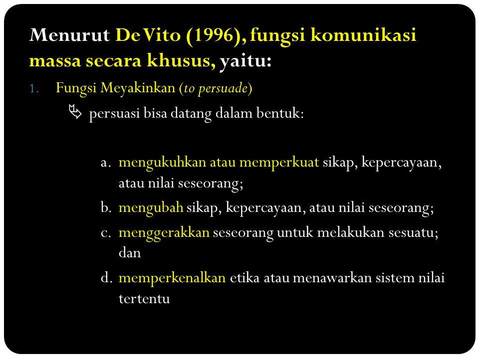 Menurut De Vito (1996), fungsi komunikasi massa secara khusus, yaitu: 1. Fungsi Meyakinkan (to persuade)  persuasi bisa datang dalam bentuk: a.menguk