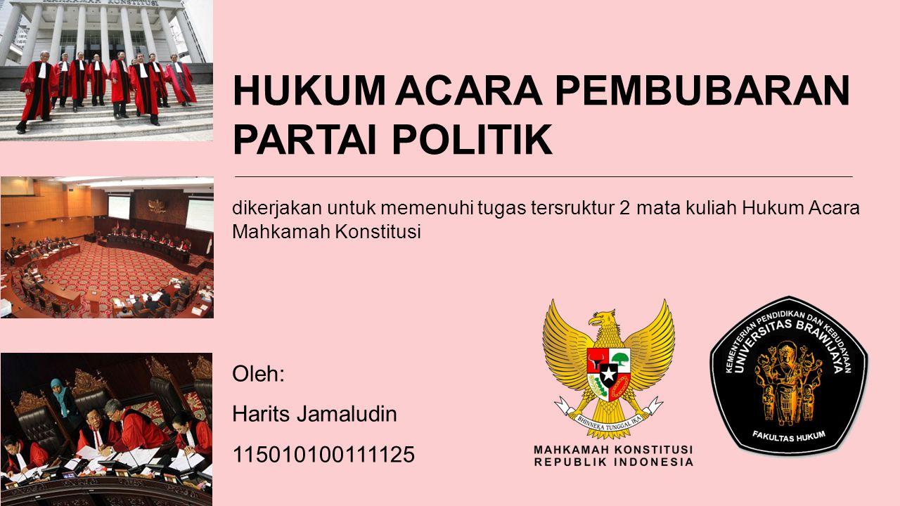 HUKUM ACARA PEMBUBARAN PARTAI POLITIK dikerjakan untuk memenuhi tugas tersruktur 2 mata kuliah Hukum Acara Mahkamah Konstitusi Oleh: Harits Jamaludin 115010100111125