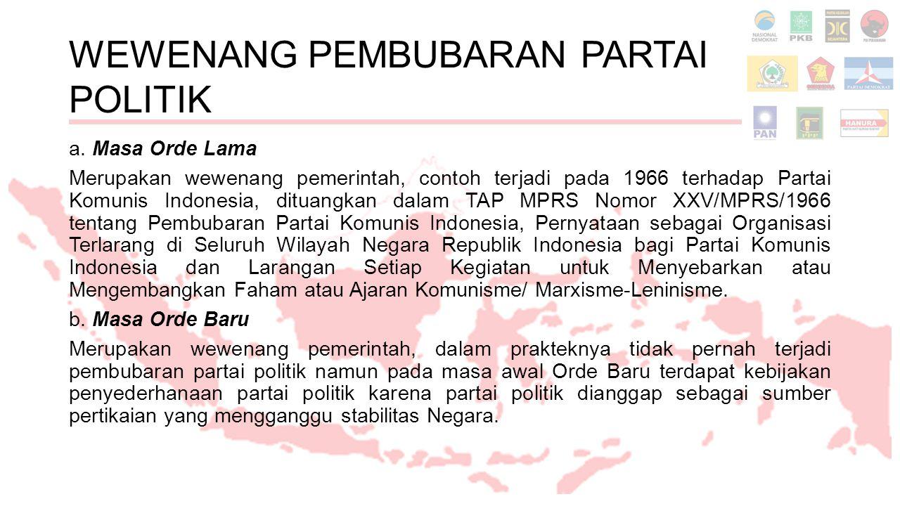 WEWENANG PEMBUBARAN PARTAI POLITIK a. Masa Orde Lama Merupakan wewenang pemerintah, contoh terjadi pada 1966 terhadap Partai Komunis Indonesia, dituan