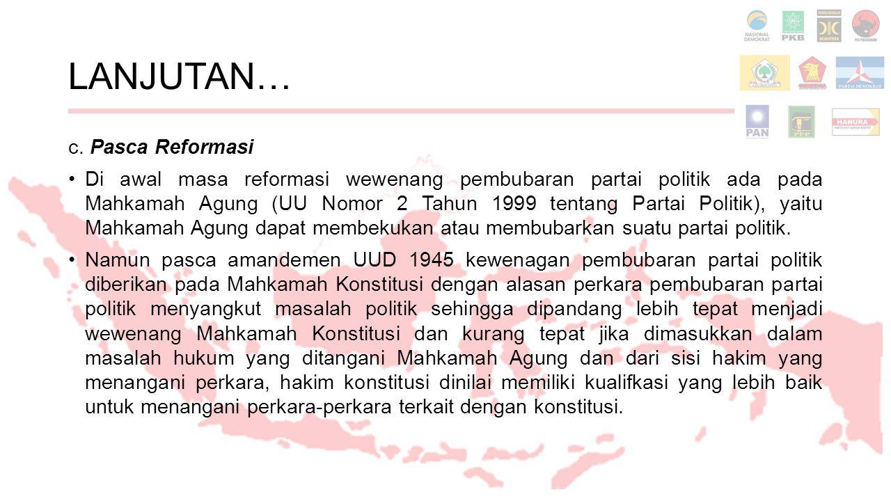 LANJUTAN… c. Pasca Reformasi Di awal masa reformasi wewenang pembubaran partai politik ada pada Mahkamah Agung (UU Nomor 2 Tahun 1999 tentang Partai P