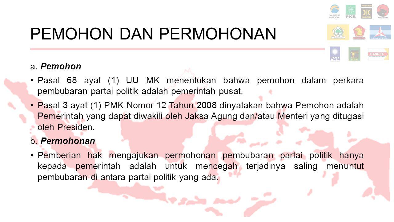 PEMOHON DAN PERMOHONAN a. Pemohon Pasal 68 ayat (1) UU MK menentukan bahwa pemohon dalam perkara pembubaran partai politik adalah pemerintah pusat. Pa
