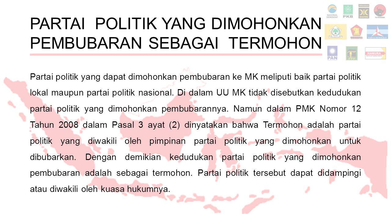 PARTAI POLITIK YANG DIMOHONKAN PEMBUBARAN SEBAGAI TERMOHON Partai politik yang dapat dimohonkan pembubaran ke MK meliputi baik partai politik lokal maupun partai politik nasional.
