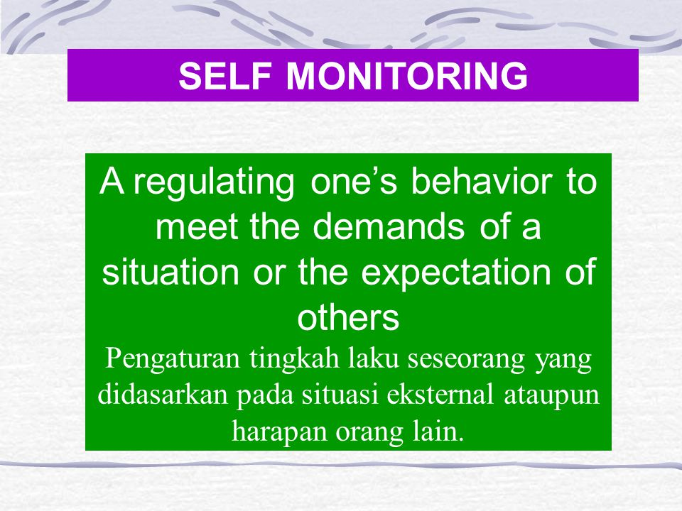 SELF MONITORING A regulating one's behavior to meet the demands of a situation or the expectation of others Pengaturan tingkah laku seseorang yang did