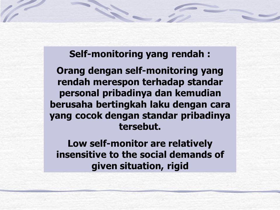 Self-monitoring yang rendah : Orang dengan self-monitoring yang rendah merespon terhadap standar personal pribadinya dan kemudian berusaha bertingkah laku dengan cara yang cocok dengan standar pribadinya tersebut.