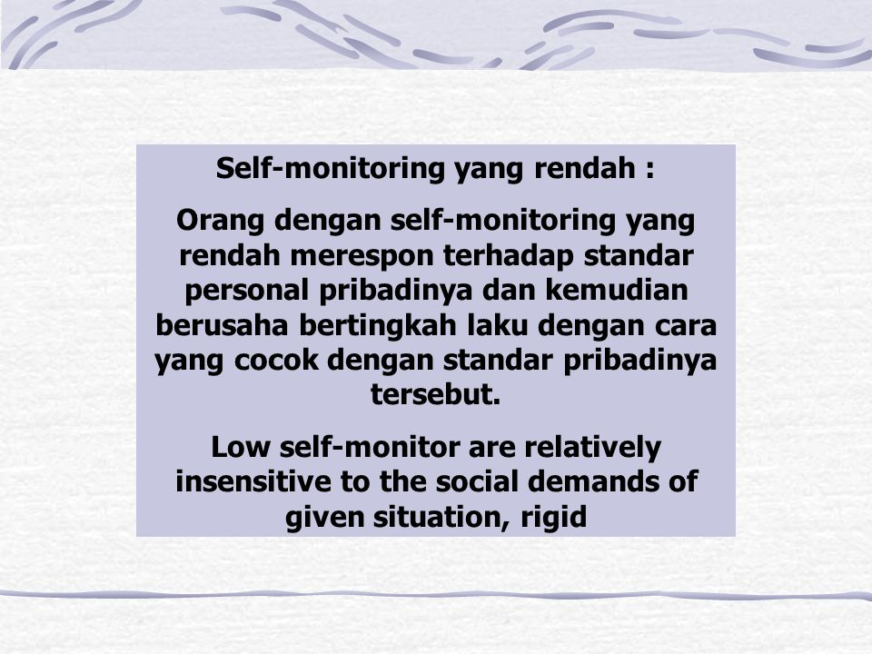 Self-monitoring yang rendah : Orang dengan self-monitoring yang rendah merespon terhadap standar personal pribadinya dan kemudian berusaha bertingkah