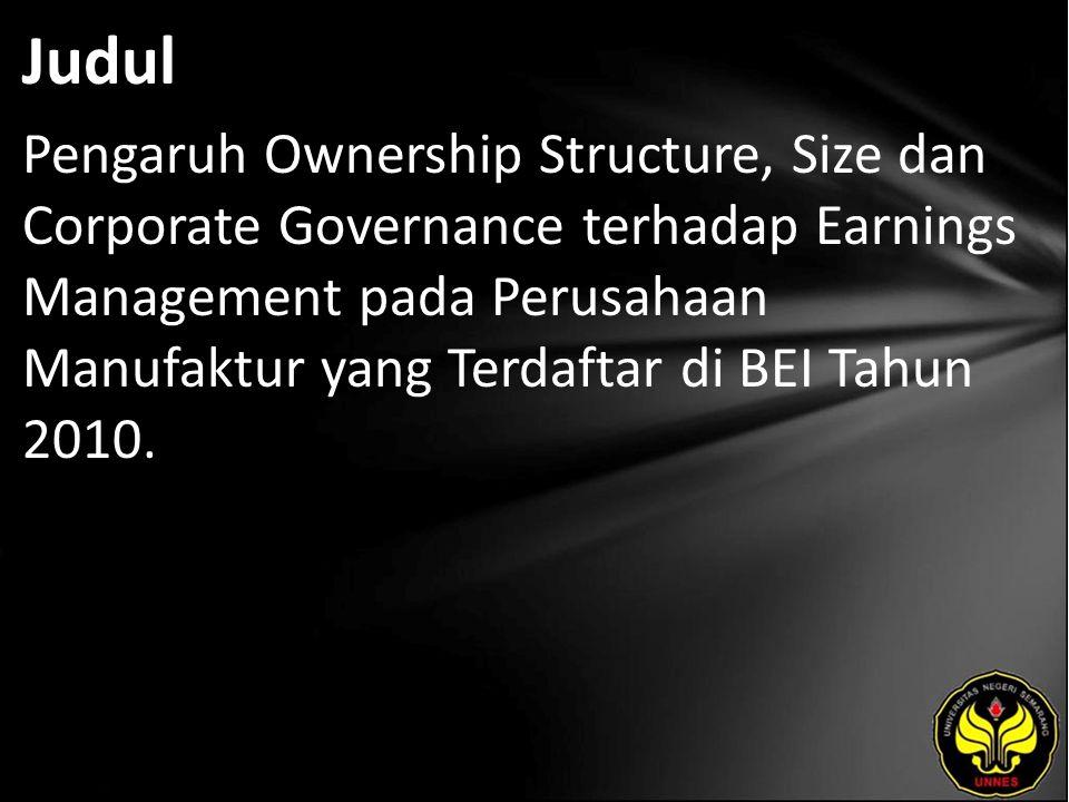 Judul Pengaruh Ownership Structure, Size dan Corporate Governance terhadap Earnings Management pada Perusahaan Manufaktur yang Terdaftar di BEI Tahun 2010.