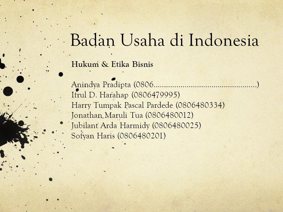 Badan Usaha di Indonesia Hukum & Etika Bisnis Anindya Pradipta (0806…………………………………………..) Ifrul D. Harahap (0806479995) Harry Tumpak Pascal Pardede (080