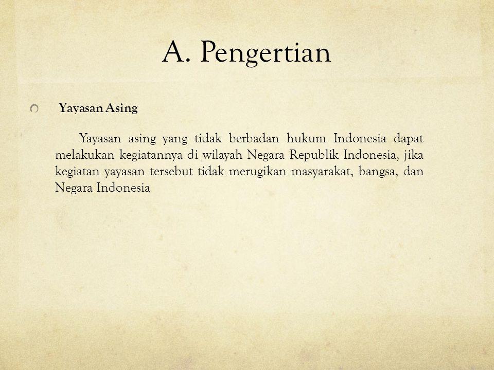 A. Pengertian Yayasan Asing Yayasan asing yang tidak berbadan hukum Indonesia dapat melakukan kegiatannya di wilayah Negara Republik Indonesia, jika k