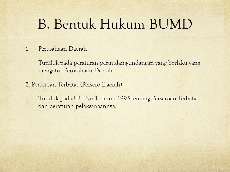 B. Bentuk Hukum BUMD 1. Perusahaan Daerah Tunduk pada peraturan perundang-undangan yang berlaku yang mengatur Perusahaan Daerah. 2. Perseroan Terbatas