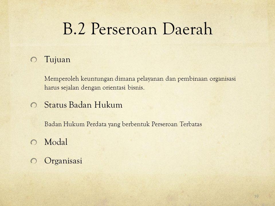 B.2 Perseroan Daerah Tujuan Memperoleh keuntungan dimana pelayanan dan pembinaan organisasi harus sejalan dengan orientasi bisnis. Status Badan Hukum