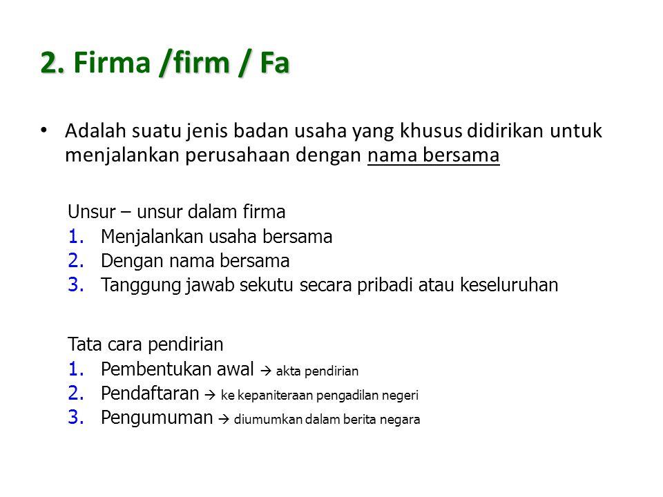 2. /firm / Fa 2. Firma /firm / Fa Adalah suatu jenis badan usaha yang khusus didirikan untuk menjalankan perusahaan dengan nama bersama Unsur – unsur