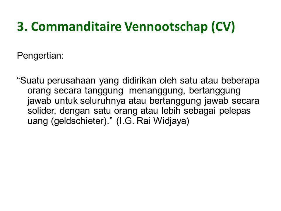 """3. Commanditaire Vennootschap (CV) Pengertian: """"Suatu perusahaan yang didirikan oleh satu atau beberapa orang secara tanggung menanggung, bertanggung"""
