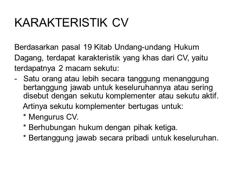 KARAKTERISTIK CV Berdasarkan pasal 19 Kitab Undang-undang Hukum Dagang, terdapat karakteristik yang khas dari CV, yaitu terdapatnya 2 macam sekutu: -S