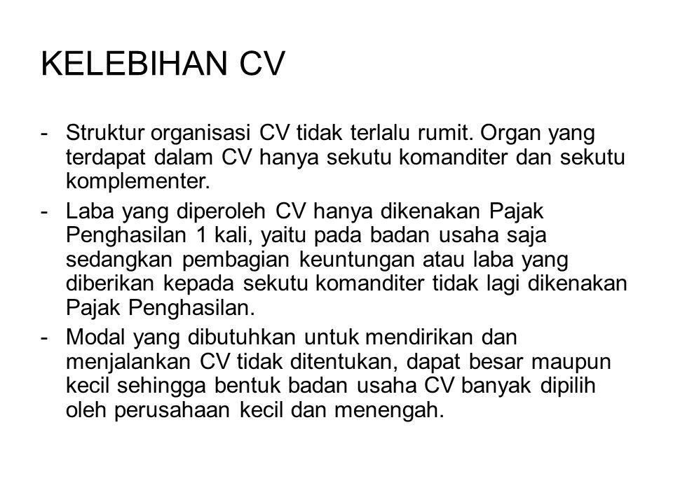 KELEBIHAN CV -Struktur organisasi CV tidak terlalu rumit. Organ yang terdapat dalam CV hanya sekutu komanditer dan sekutu komplementer. -Laba yang dip