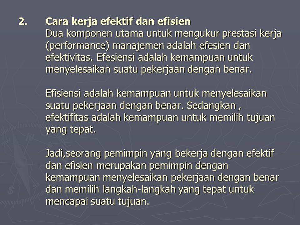 2.Cara kerja efektif dan efisien Dua komponen utama untuk mengukur prestasi kerja (performance) manajemen adalah efesien dan efektivitas. Efesiensi ad