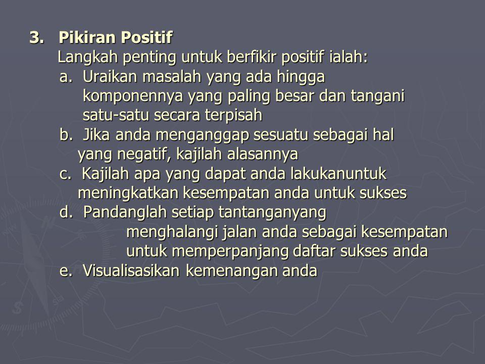 3. Pikiran Positif Langkah penting untuk berfikir positif ialah: a. Uraikan masalah yang ada hingga komponennya yang paling besar dan tangani satu-sat