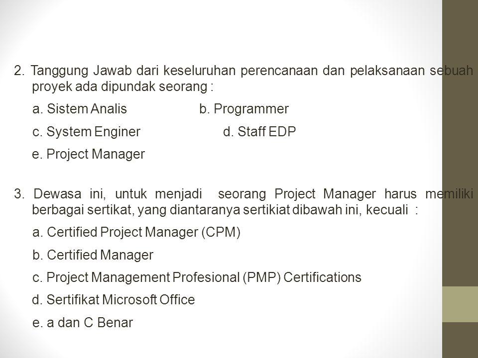 3. Dewasa ini, untuk menjadi seorang Project Manager harus memiliki berbagai sertikat, yang diantaranya sertikiat dibawah ini, kecuali : a. Certified
