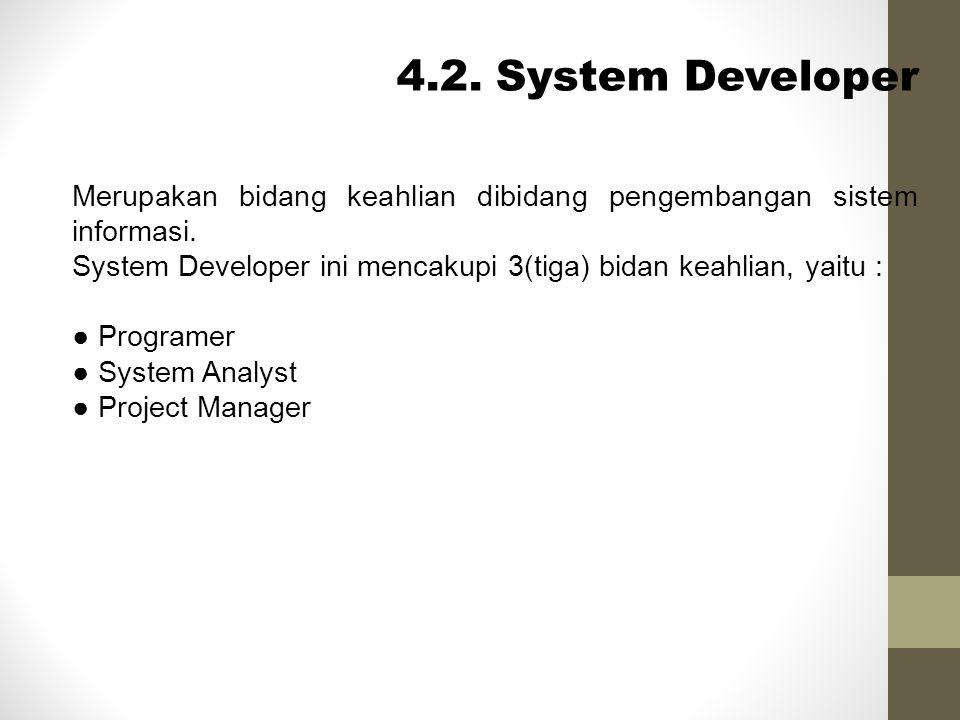 4.2. System Developer Merupakan bidang keahlian dibidang pengembangan sistem informasi. System Developer ini mencakupi 3(tiga) bidan keahlian, yaitu :