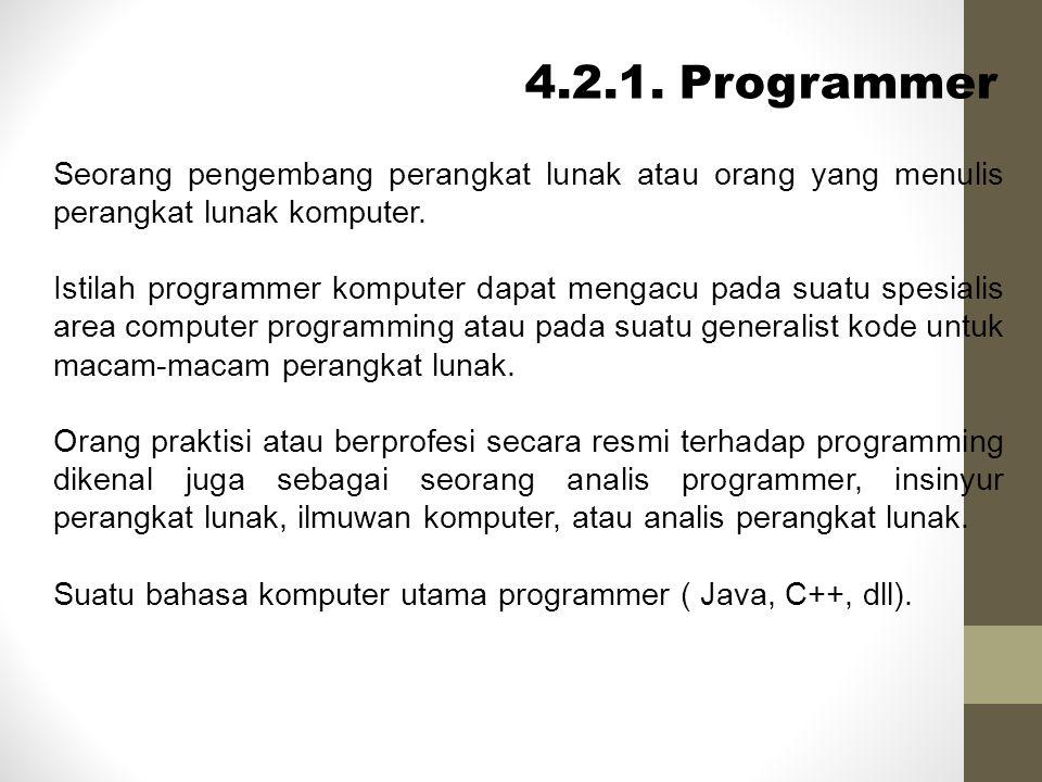 4.2.1. Programmer Seorang pengembang perangkat lunak atau orang yang menulis perangkat lunak komputer. Istilah programmer komputer dapat mengacu pada