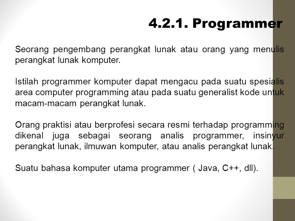 Programmer (cont) REAL PROGRAMER Real Programer atau Hardcore Programer adalah seorang programer yang menjauhkan diri dari hal yang modern atau tidak menggunakan graphical tools seperti IDE (Integrated Development Environment) dan lebih condong mengarah penggunaan bahasa assembler atau kode mesin, dan semakin dekat dengan perangkat keras.