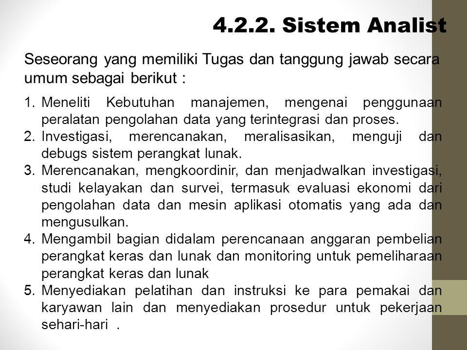 Sistem Analis (Cont) Sistem Analist bertugas melakukan pengumpulan keterangan dari para user serta manajemen dalam rangka memperoleh bahan- bahan utama bagi perancangan sistem yang ditugaskan kepadanya.