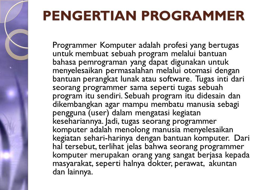 PENGERTIAN PROGRAMMER Programmer Komputer adalah profesi yang bertugas untuk membuat sebuah program melalui bantuan bahasa pemrograman yang dapat digu