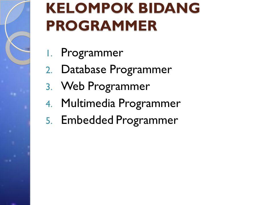 KELOMPOK BIDANG PROGRAMMER 1. Programmer 2. Database Programmer 3. Web Programmer 4. Multimedia Programmer 5. Embedded Programmer