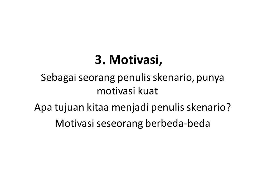 3. Motivasi, Sebagai seorang penulis skenario, punya motivasi kuat Apa tujuan kitaa menjadi penulis skenario? Motivasi seseorang berbeda-beda