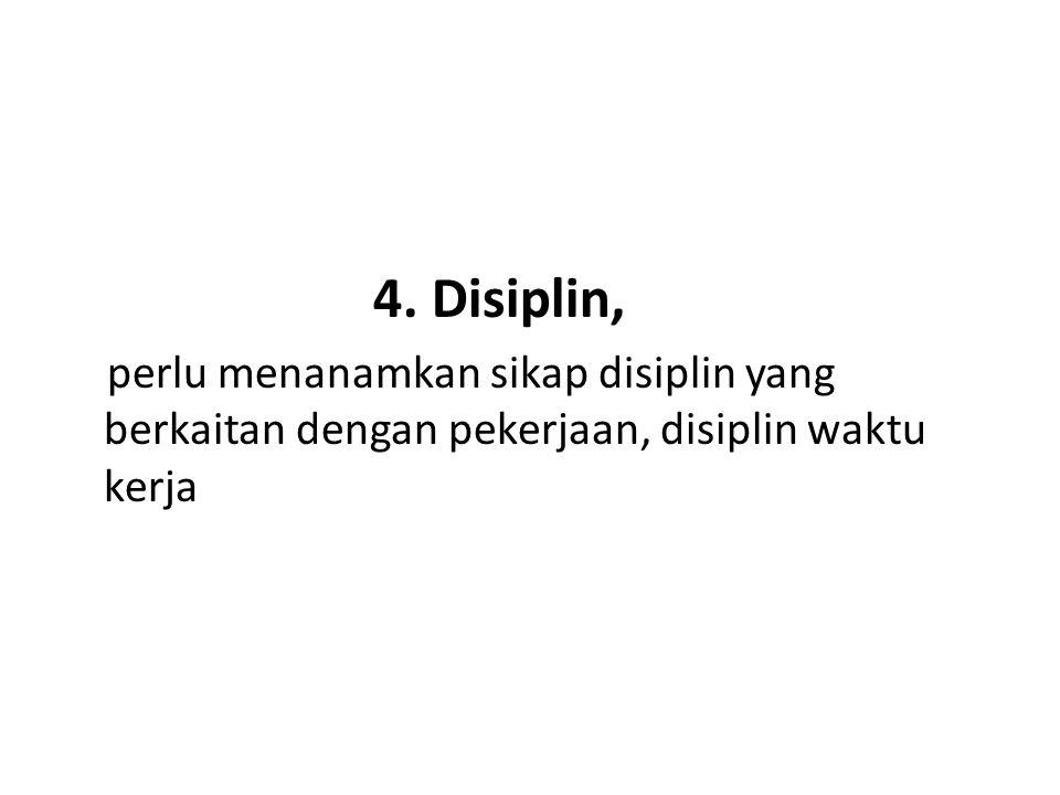 4. Disiplin, perlu menanamkan sikap disiplin yang berkaitan dengan pekerjaan, disiplin waktu kerja