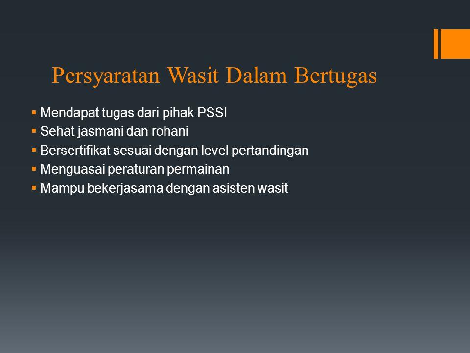 Persyaratan Wasit Dalam Bertugas  Mendapat tugas dari pihak PSSI  Sehat jasmani dan rohani  Bersertifikat sesuai dengan level pertandingan  Mengua