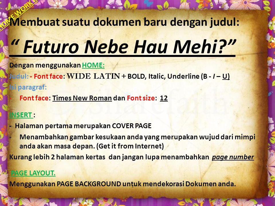 HOME WORK II Membuat suatu dokumen baru dengan judul: Futuro Nebe Hau Mehi? Dengan menggunakan HOME: Judul: - Font face: WIDE LATIN + BOLD, Italic, Underline (B - I – U) Isi paragraf: -Font face: Times New Roman dan Font size: 12 INSERT : - Halaman pertama merupakan COVER PAGE -Menambahkan gambar kesukaan anda yang merupakan wujud dari mimpi anda akan masa depan.