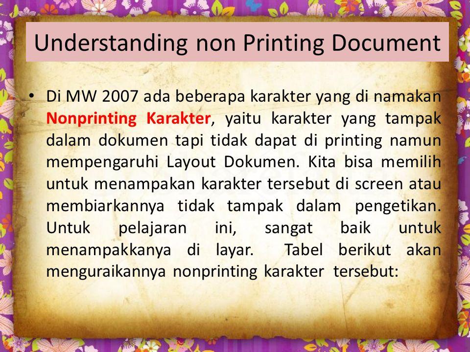 Understanding non Printing Document Di MW 2007 ada beberapa karakter yang di namakan Nonprinting Karakter, yaitu karakter yang tampak dalam dokumen tapi tidak dapat di printing namun mempengaruhi Layout Dokumen.