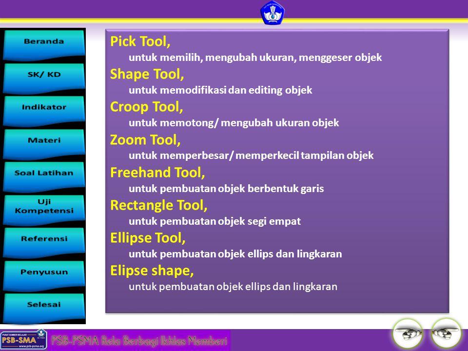 Pick Tool, untuk memilih, mengubah ukuran, menggeser objek Shape Tool, untuk memodifikasi dan editing objek Croop Tool, untuk memotong/ mengubah ukura