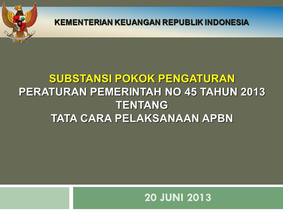 20 JUNI 2013 SUBSTANSI POKOK PENGATURAN PERATURAN PEMERINTAH NO 45 TAHUN 2013 TENTANG TATA CARA PELAKSANAAN APBN KEMENTERIAN KEUANGAN REPUBLIK INDONES
