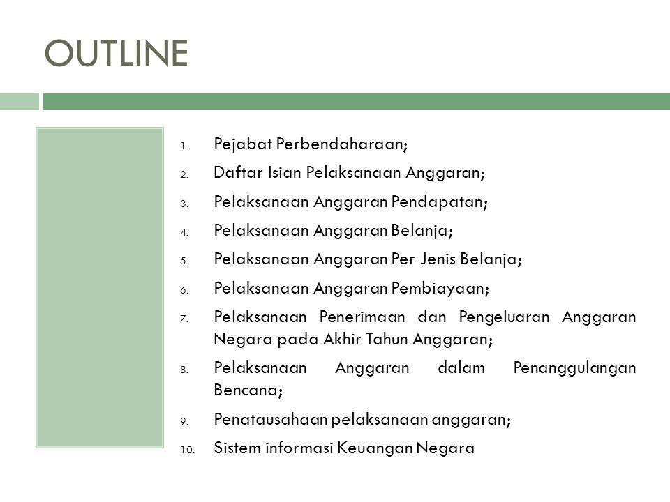 OUTLINE 1. Pejabat Perbendaharaan; 2. Daftar Isian Pelaksanaan Anggaran; 3. Pelaksanaan Anggaran Pendapatan; 4. Pelaksanaan Anggaran Belanja; 5. Pelak