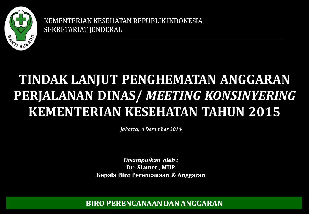 TINDAK LANJUT PENGHEMATAN ANGGARAN PERJALANAN DINAS/ MEETING KONSINYERING KEMENTERIAN KESEHATAN TAHUN 2015 Disampaikan oleh : Dr. Slamet, MHP Kepala B