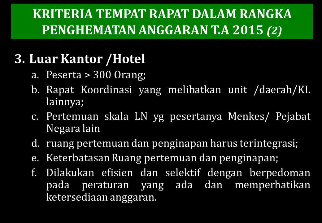 3.Luar Kantor /Hotel a.Peserta > 300 Orang; b.Rapat Koordinasi yang melibatkan unit /daerah/KL lainnya; c.Pertemuan skala LN yg pesertanya Menkes/ Pej