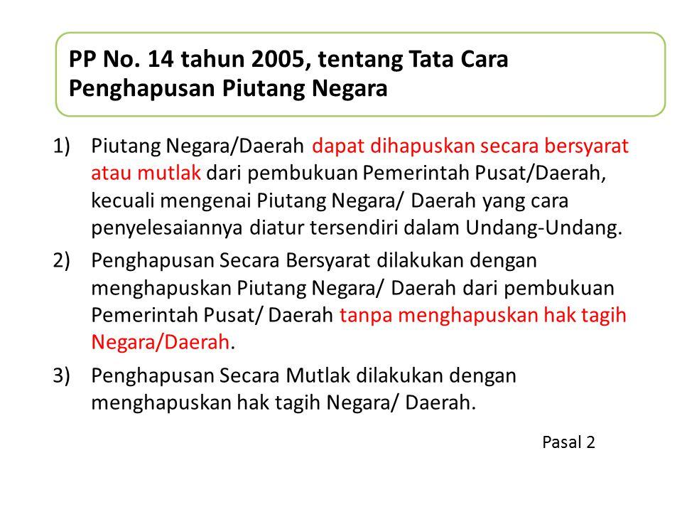 PP No. 14 tahun 2005, tentang Tata Cara Penghapusan Piutang Negara 1)Piutang Negara/Daerah dapat dihapuskan secara bersyarat atau mutlak dari pembukua