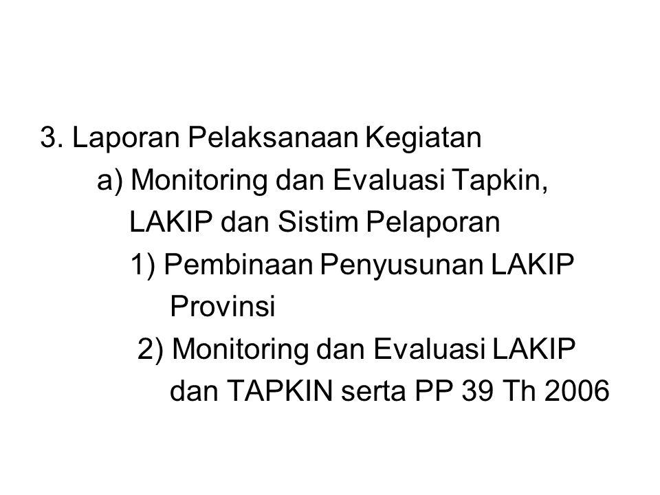 3. Laporan Pelaksanaan Kegiatan a) Monitoring dan Evaluasi Tapkin, LAKIP dan Sistim Pelaporan 1) Pembinaan Penyusunan LAKIP Provinsi 2) Monitoring dan