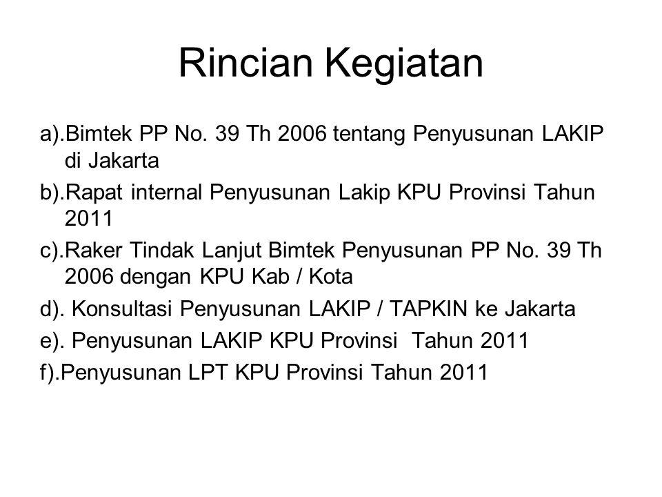 Rincian Kegiatan a).Bimtek PP No. 39 Th 2006 tentang Penyusunan LAKIP di Jakarta b).Rapat internal Penyusunan Lakip KPU Provinsi Tahun 2011 c).Raker T