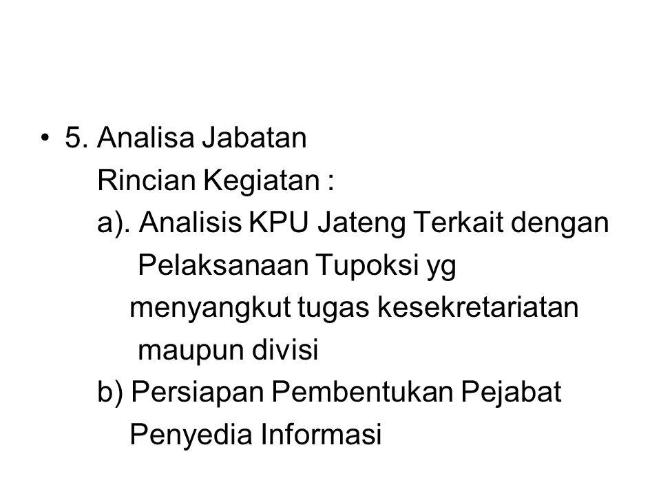 5. Analisa Jabatan Rincian Kegiatan : a). Analisis KPU Jateng Terkait dengan Pelaksanaan Tupoksi yg menyangkut tugas kesekretariatan maupun divisi b)