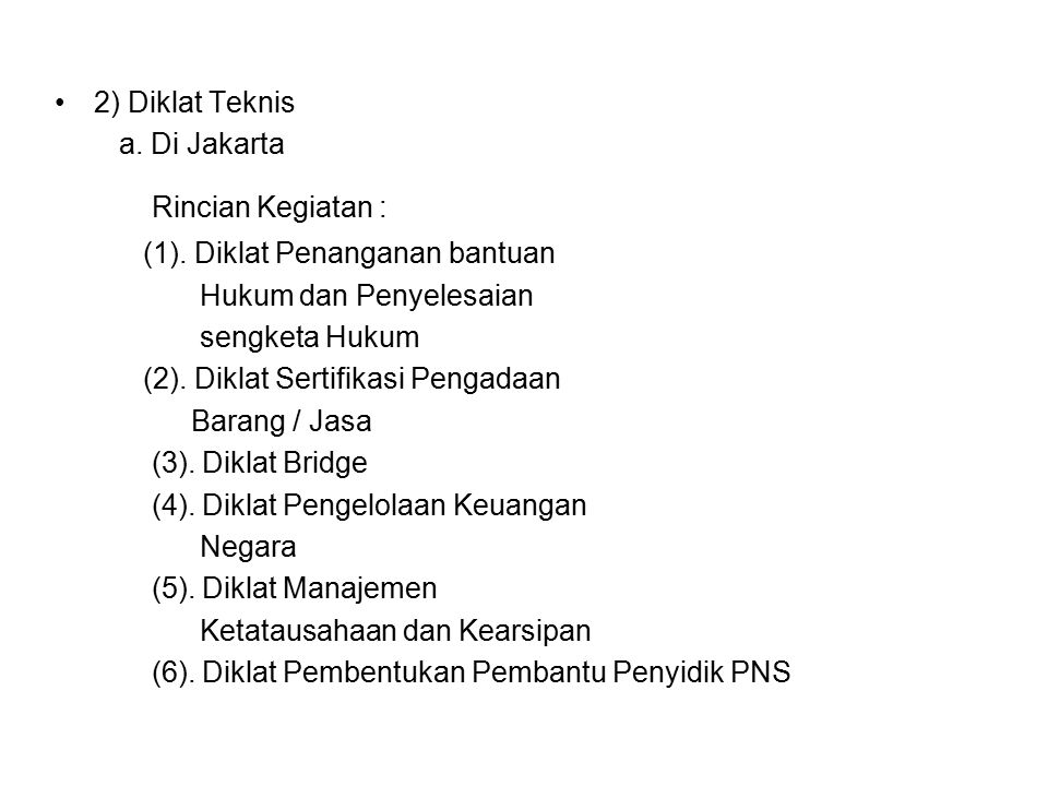 2) Diklat Teknis a. Di Jakarta Rincian Kegiatan : (1). Diklat Penanganan bantuan Hukum dan Penyelesaian sengketa Hukum (2). Diklat Sertifikasi Pengada