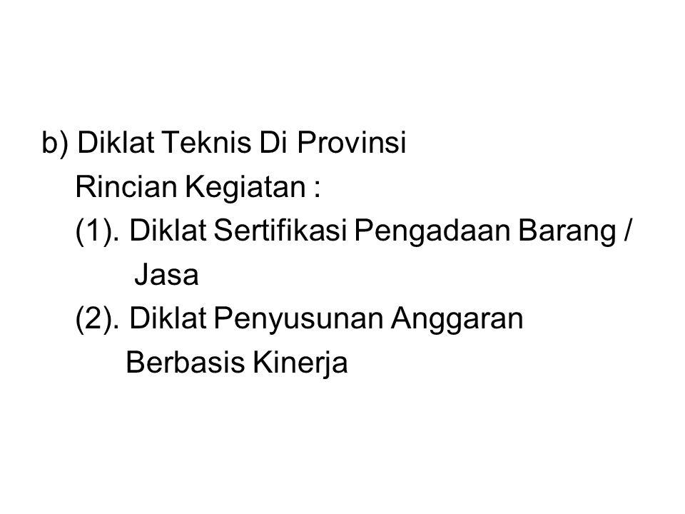 b) Diklat Teknis Di Provinsi Rincian Kegiatan : (1). Diklat Sertifikasi Pengadaan Barang / Jasa (2). Diklat Penyusunan Anggaran Berbasis Kinerja