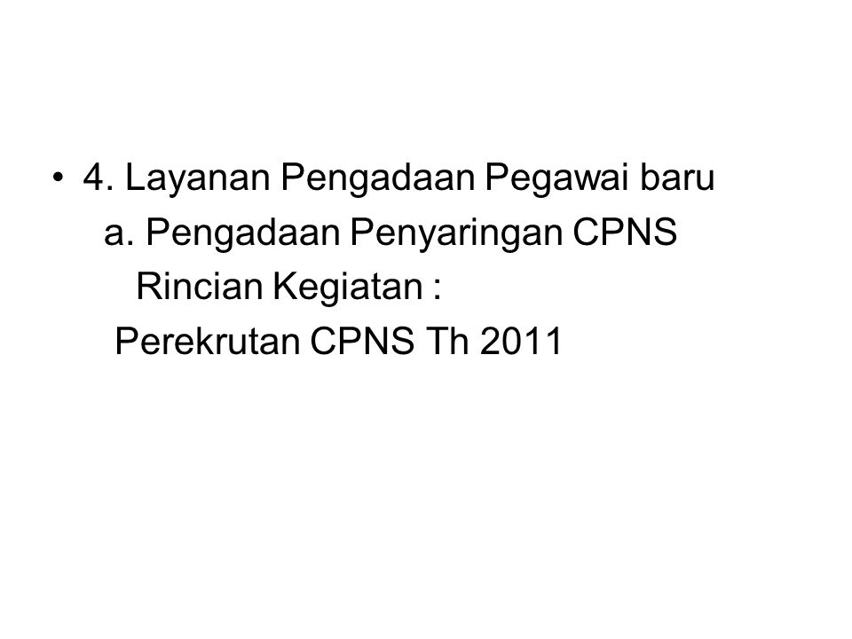 4. Layanan Pengadaan Pegawai baru a. Pengadaan Penyaringan CPNS Rincian Kegiatan : Perekrutan CPNS Th 2011