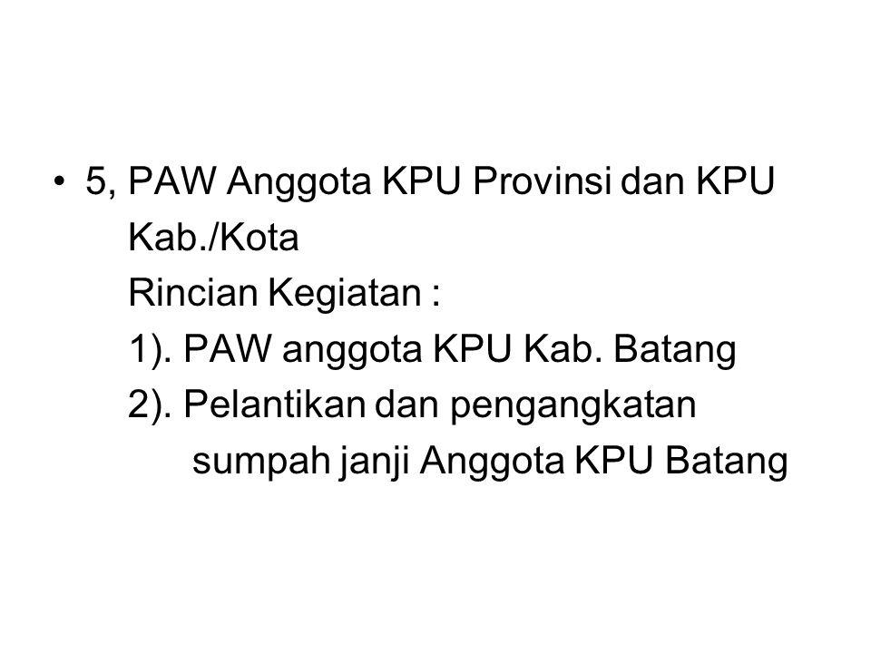 5, PAW Anggota KPU Provinsi dan KPU Kab./Kota Rincian Kegiatan : 1). PAW anggota KPU Kab. Batang 2). Pelantikan dan pengangkatan sumpah janji Anggota